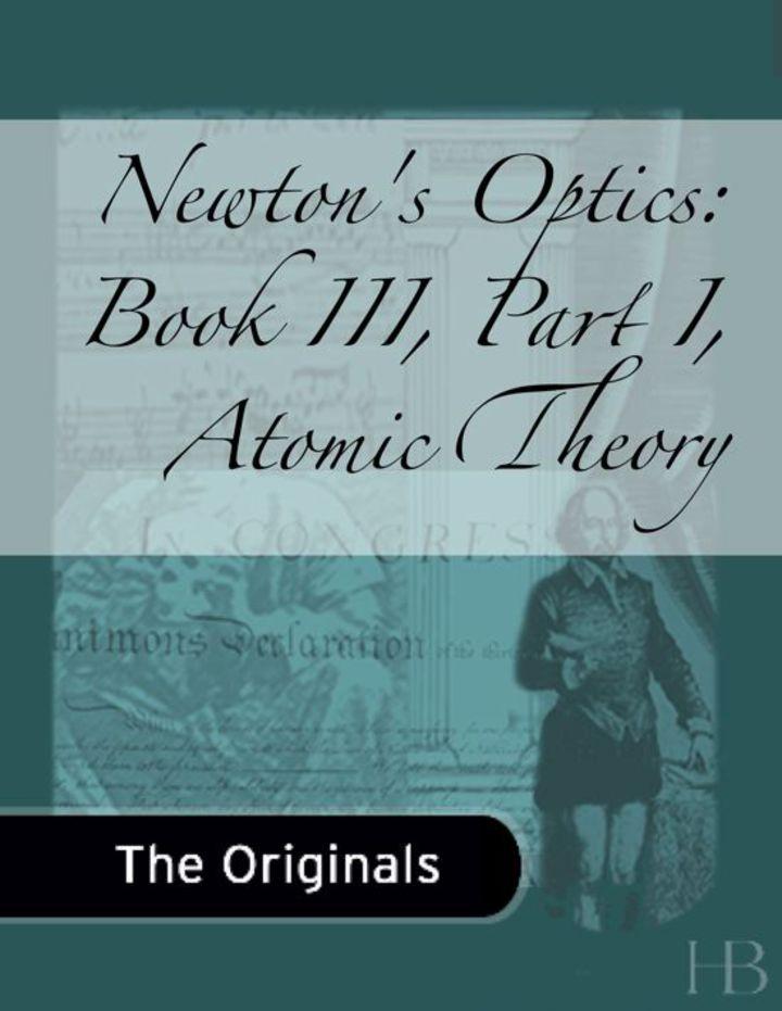 Newton's Optics: Book III, Part I, Atomic Theory