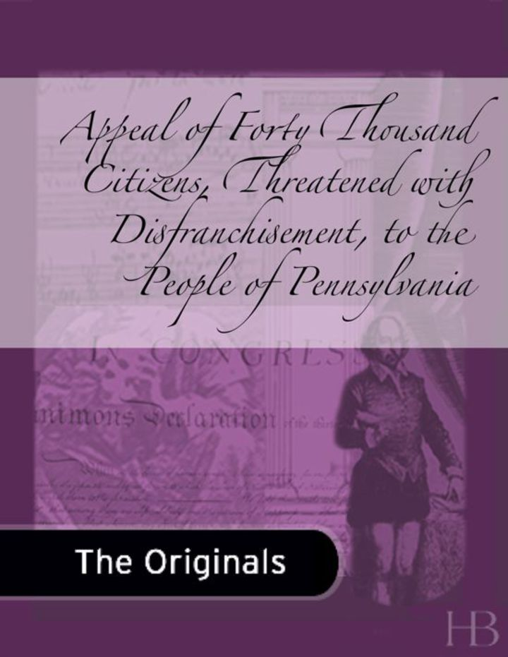 Appeal of Forty Thousand Citizens, Threatened with Disfranchisement, to the People of Pennsylvania
