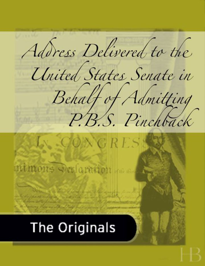 Address Delivered to the United States Senate in Behalf of Admitting P.B.S. Pinchback