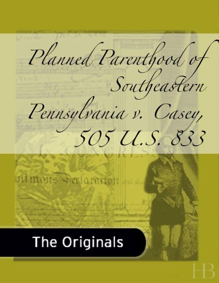 Planned Parenthood of Southeastern Pennsylvania v. Casey, 505 U.S. 833