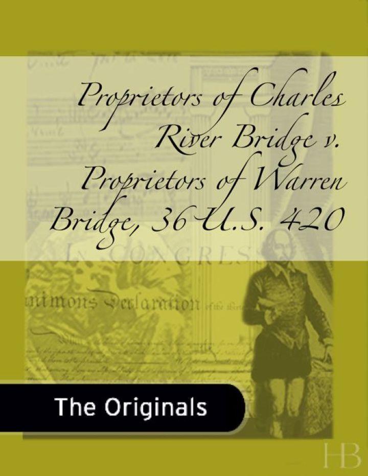 Proprietors of Charles River Bridge v. Proprietors of Warren Bridge, 36 U.S. 420