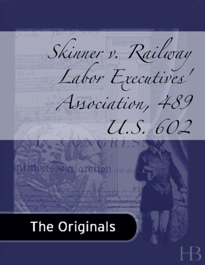 Skinner v. Railway Labor Executives' Association, 489 U.S. 602