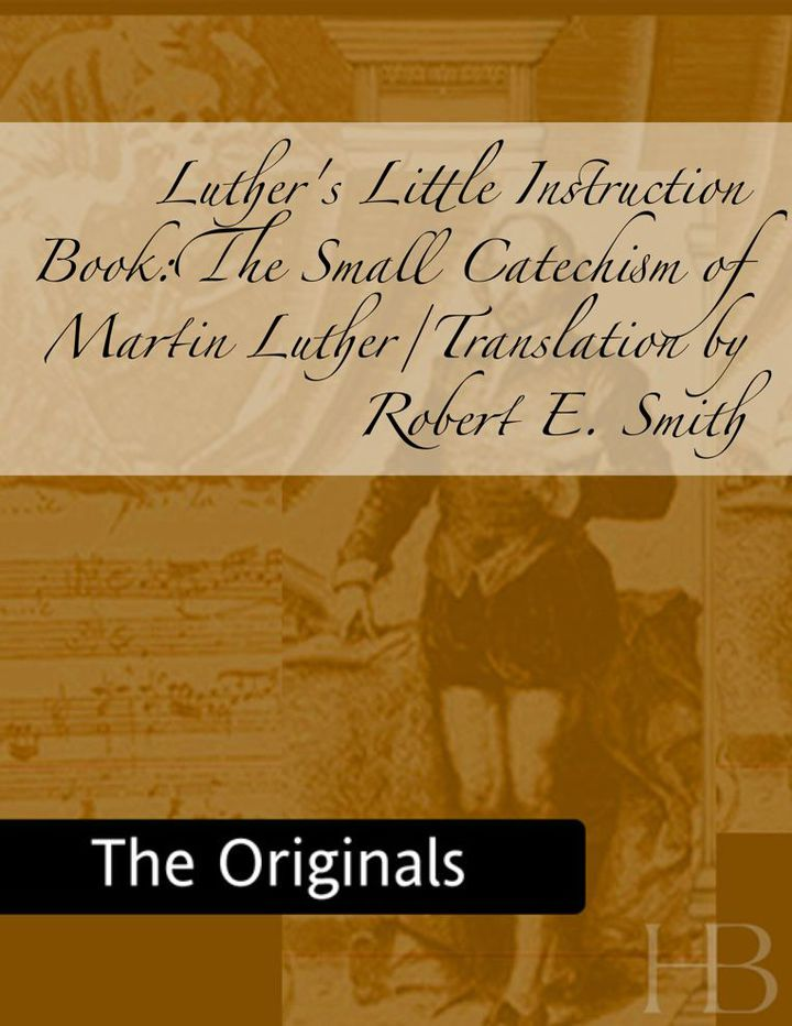Luther's Little Instruction Book:The Small Catechism of Martin Luther/Translation by Robert E. Smith
