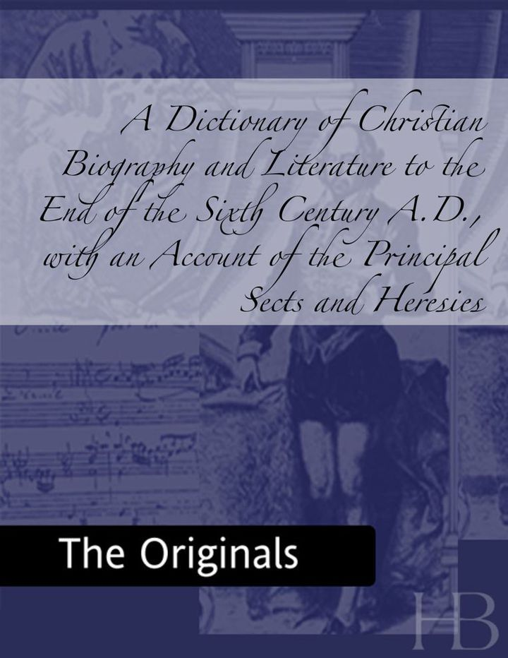 A Dictionary of Christian Biography and Literature to the End of the Sixth Century A.D., with an Account of the Principal Sects and Heresies