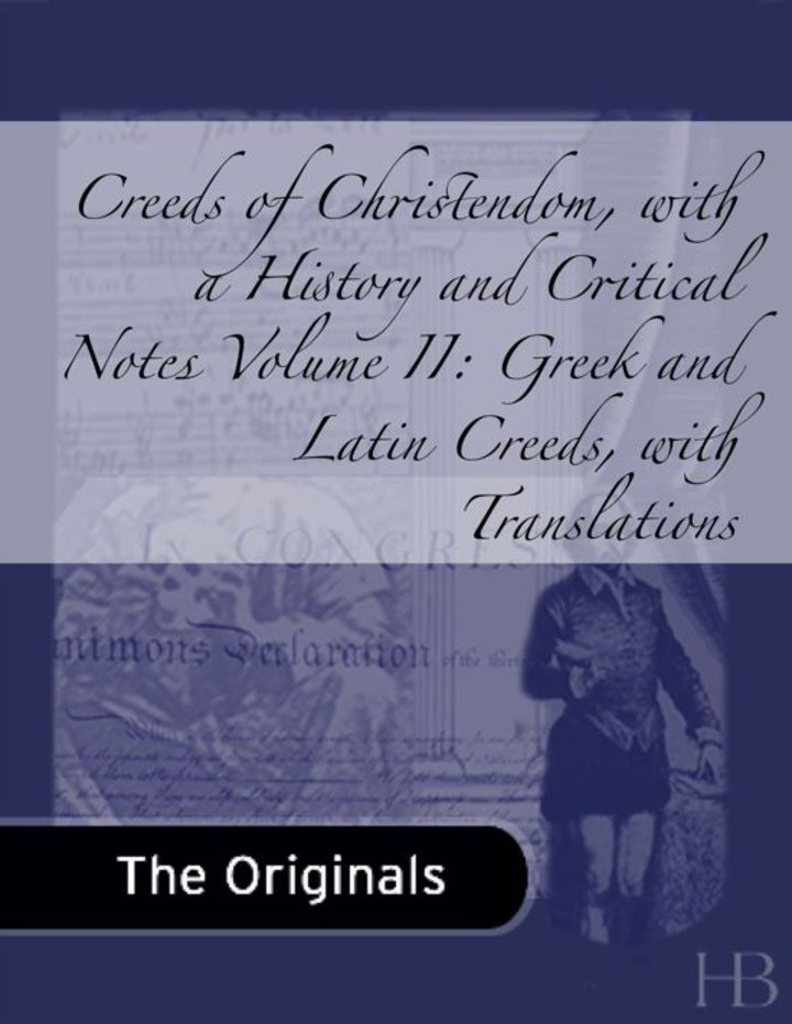 Creeds of Christendom, with a History and Critical Notes. Volume II: Greek and Latin Creeds, with Translations