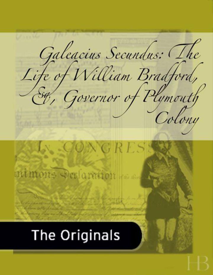 Galeacius Secundus: The Life of William Bradford, Esq., Governor of Plymouth Colony