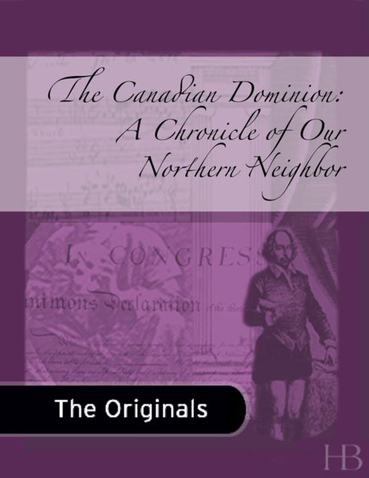 The Canadian Dominion: A Chronicle of Our Northern Neighbor