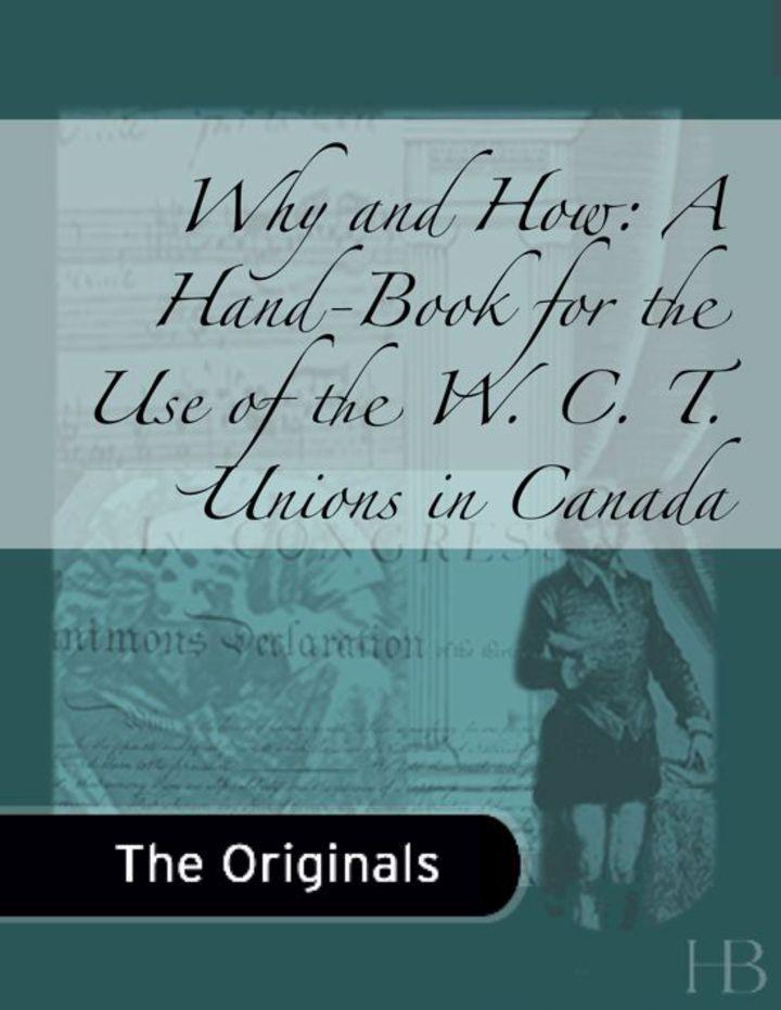 Why and How: A Hand-Book for the Use of the W. C. T. Unions in Canada