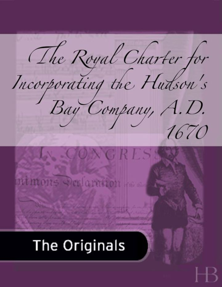 The Royal Charter for Incorporating the Hudson's Bay Company, A.D. 1670
