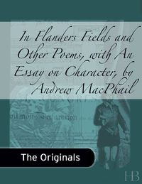 In Flanders Fields and Other Poems, with An Essay on Character by Andrew MacPhail              by             John McCrae