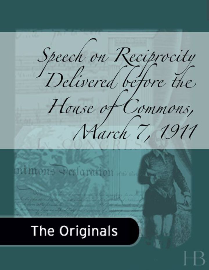 Speech on Reciprocity Delivered before the House of Commons, March 7, 1911