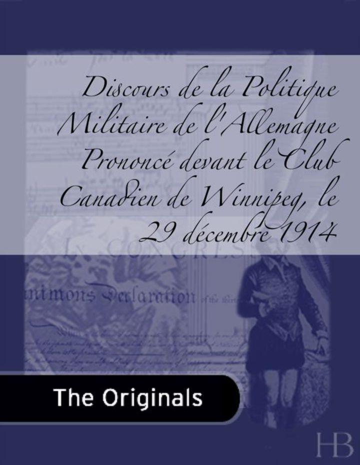 Discours de la Politique Militaire de l'Allemagne Prononcé devant le Club Canadien de Winnipeg, le 29 décembre 1914