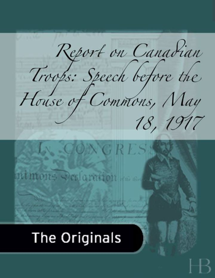 Report on Canadian Troops: Speech before the House of Commons, May 18, 1917