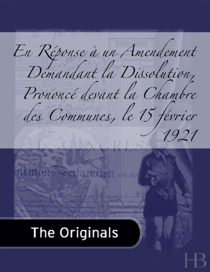 En Réponse à un Amendement Demandant la Dissolution, Prononcé devant la Chambre des Communes, le 15 février 1921