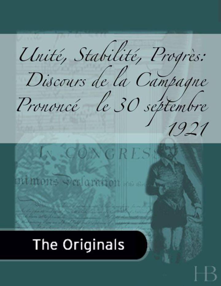 Unité, Stabilité, Progrès: Discours de la Campagne Prononcé   le 30 septembre 1921