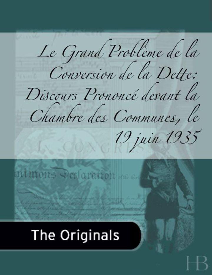 Le Grand Problème de la Conversion de la Dette: Discours Prononcé devant la Chambre des Communes, le 19 juin 1935