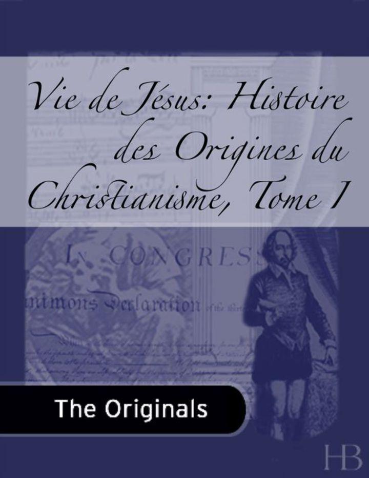 Vie de Jésus: Histoire des Origines du Christianisme, Tome I